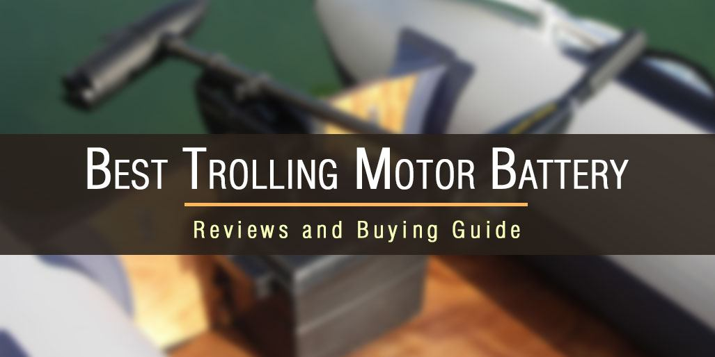 7 Best Trolling Motor Batteries – Reviews and Guide 2017
